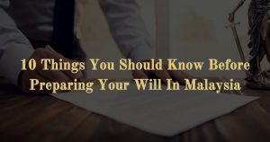 10 Things You Should Know Before Preparing Your Will In Malaysia