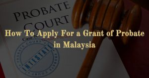 How To Apply For a Grant of Probate in Malaysia