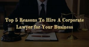 Read more about the article Top 5 Reasons To Hire A Corporate Lawyer For Your Business