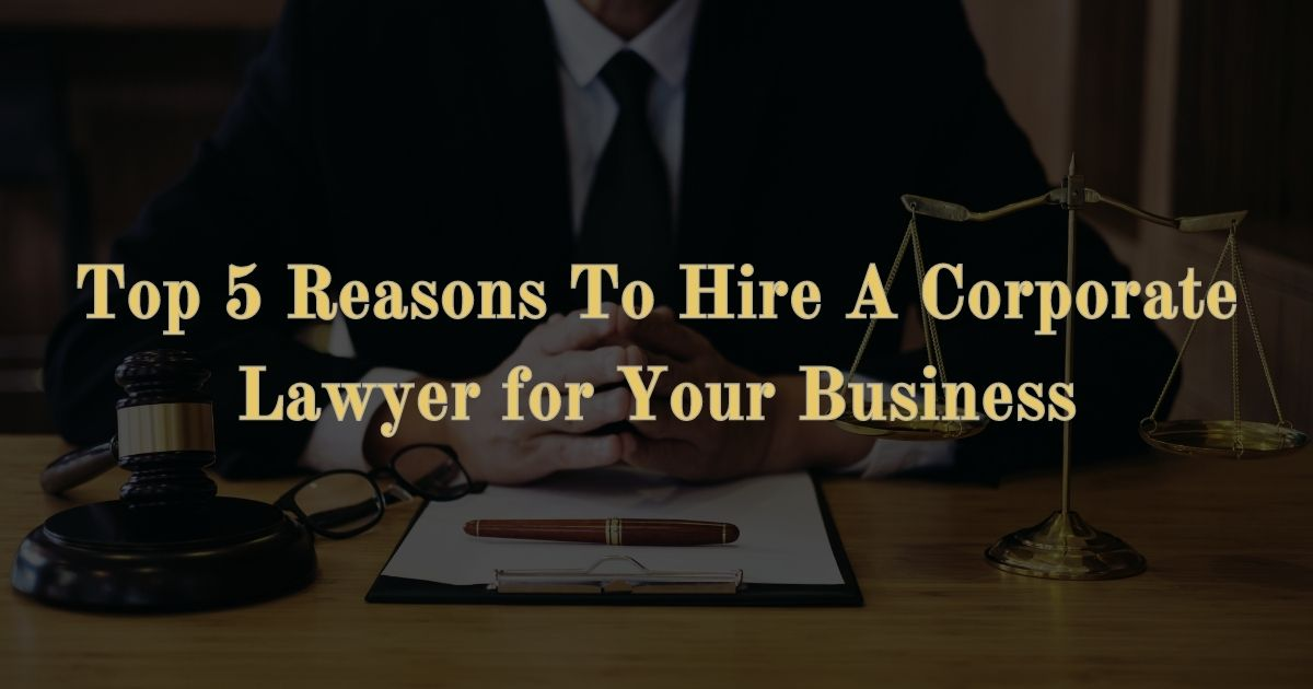 Top 5 Reasons To Hire A Corporate Lawyer For Your Business