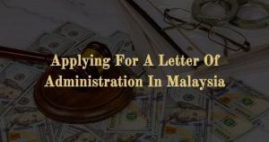 Applying For A Letter Of Administration In Malaysia