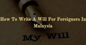 How To Write A Will For Foreigners In Malaysia