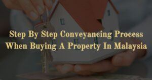 Step By Step Conveyancing Process When Buying A Property In Malaysia