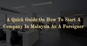 A Quick Guide On How To Start A Company In Malaysia As A Foreigner