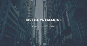 Trustee and Executor: What Difference Is There?