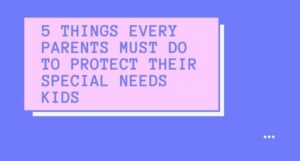 Read more about the article 5 Things Every Parents Must Do To Protect Their Special Needs Kids
