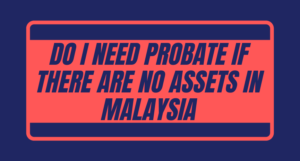 Read more about the article Do I need probate if there are no assets in Malaysia?